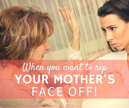When You Want to rip Your moms face off
